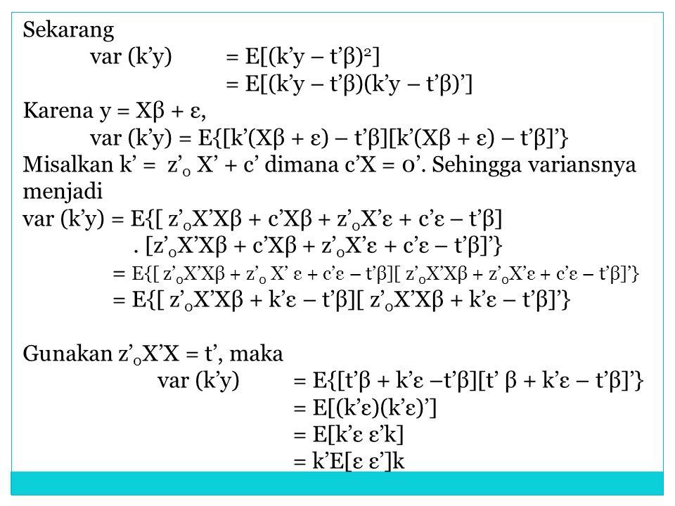 Sekarang var (k'y) = E[(k'y – t'β)2] = E[(k'y – t'β)(k'y – t'β)'] Karena y = Xβ + ε, var (k'y) = E{[k'(Xβ + ε) – t'β][k'(Xβ + ε) – t'β]'}